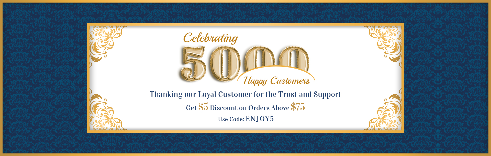 Celebrating 5000 Happy Customers. Get $5 Discount on Orders Above $75. Use Coupon Code ENJOY5
